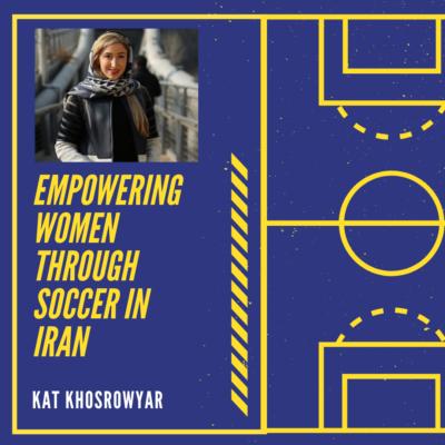 Empowering Women through Soccer in Iran with Kat Khosrowyar